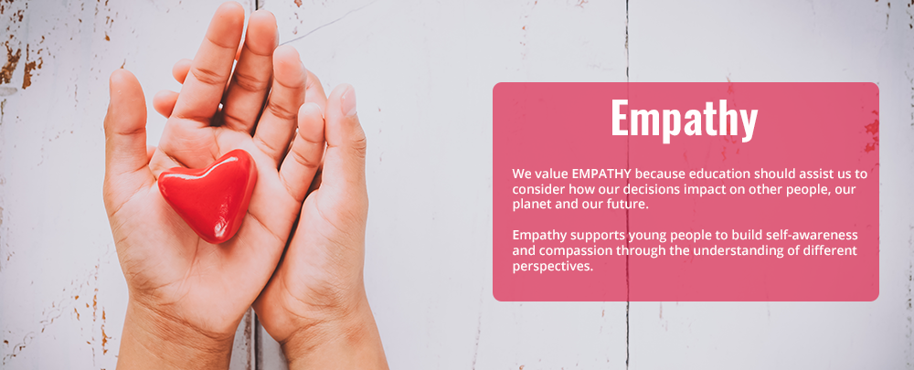 We value empathy because education shuld assist us to consider how our decisions impact on other people, our planet and our future.Empathy supports young people to build self-awareness and compassion through the understanding of different perspectives.