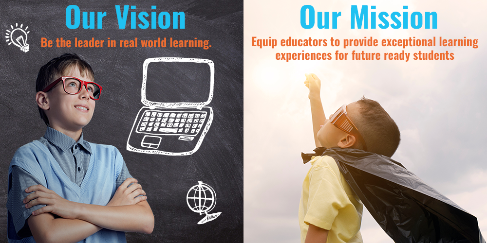 Our vision - be the leader in real world learning. Our mission - equip educators to provide exceptional learning experiences for future ready students.